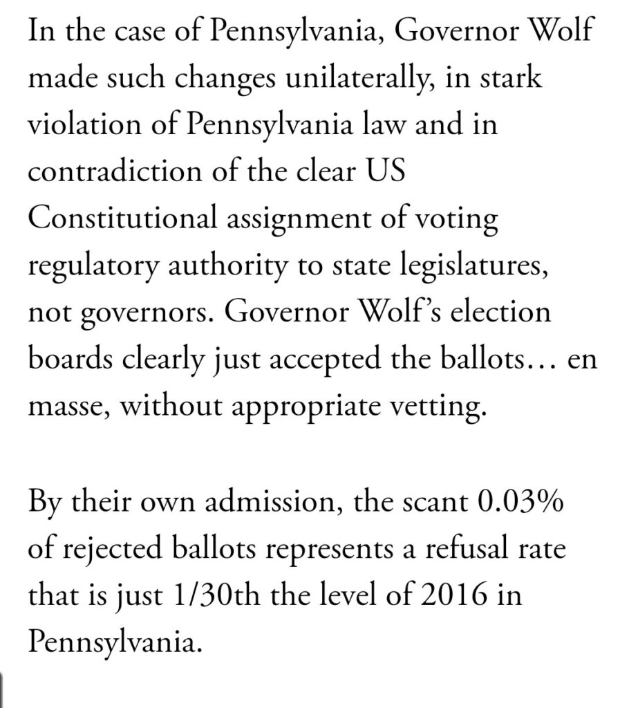 In the case of Pennsylvania, Governor Wolf  made such changes unilaterally, in stark  violation of Pennsylvania law and in  contradiction of the clear US  Constitutional assignment of voting  regulatory authority to state legislatures,  not governors. Governor Wolf's election  boards clearly just accepted the ballots... en  masse, without appropriate vetting.  By their own admission, the scant 0.03%  of rejected ballots represents a refusal rate  that is just 1/30th the level of 2016 in  Pennsylvania.