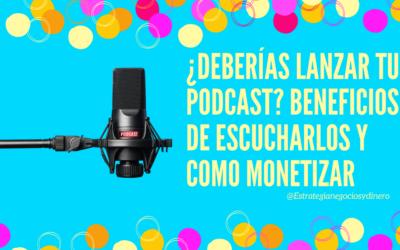 ¿Deberías lanzar tu podcast? Beneficios de escucharlos y como monetizar