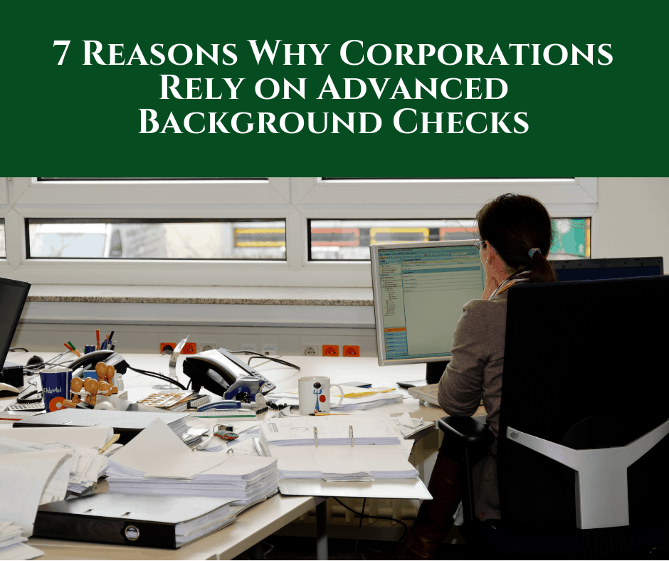 7 Reasons Why Corporations Rely on Advanced Background Checks