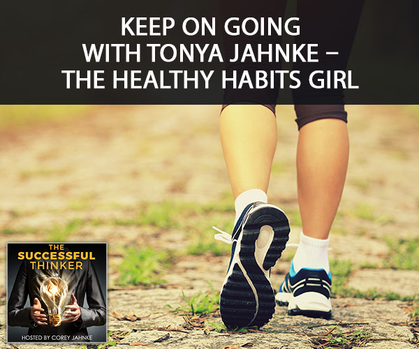 Keep On Going with Tonya Jahnke – The Healthy Habits Girl