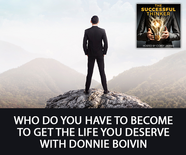 Who Do You Have To Become To Get The Life You Deserve with Donnie Boivin