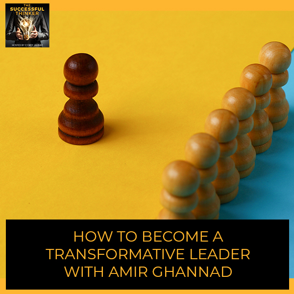 How To Become A Transformative Leader With Amir Ghannad