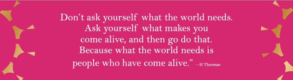 """'Don't ask yourself what the world needs. Ask yourself what makes you come alive, and then go do that. Because what the world needs is people who have come alive."""" - H Thurman"""