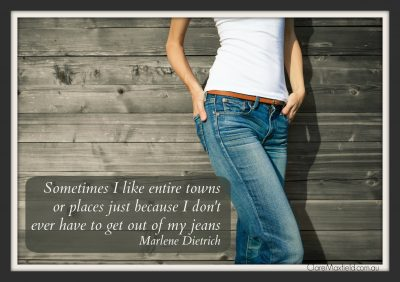 Sometimes I like entire towns or places just because I don't have to get out of my jeans Marlene Dietrich