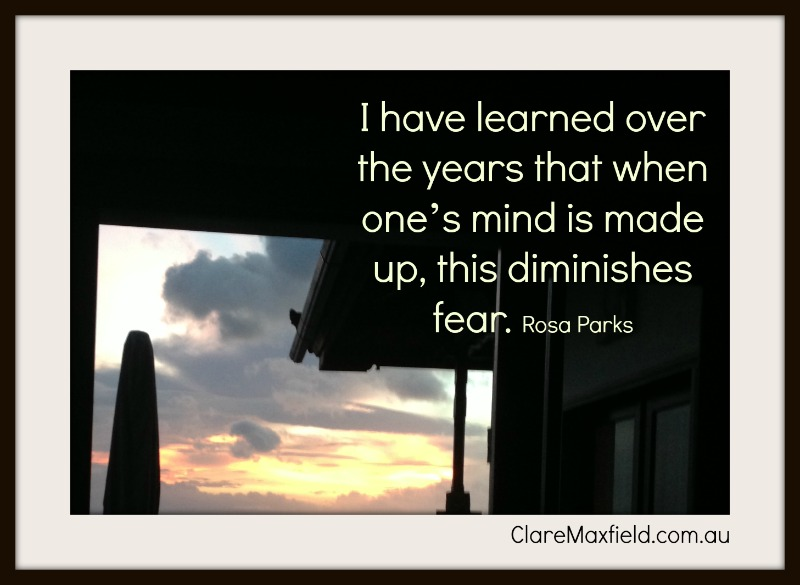 I have learned over the years that when one's mind is made up, this diminishes fear. —Rosa Parks