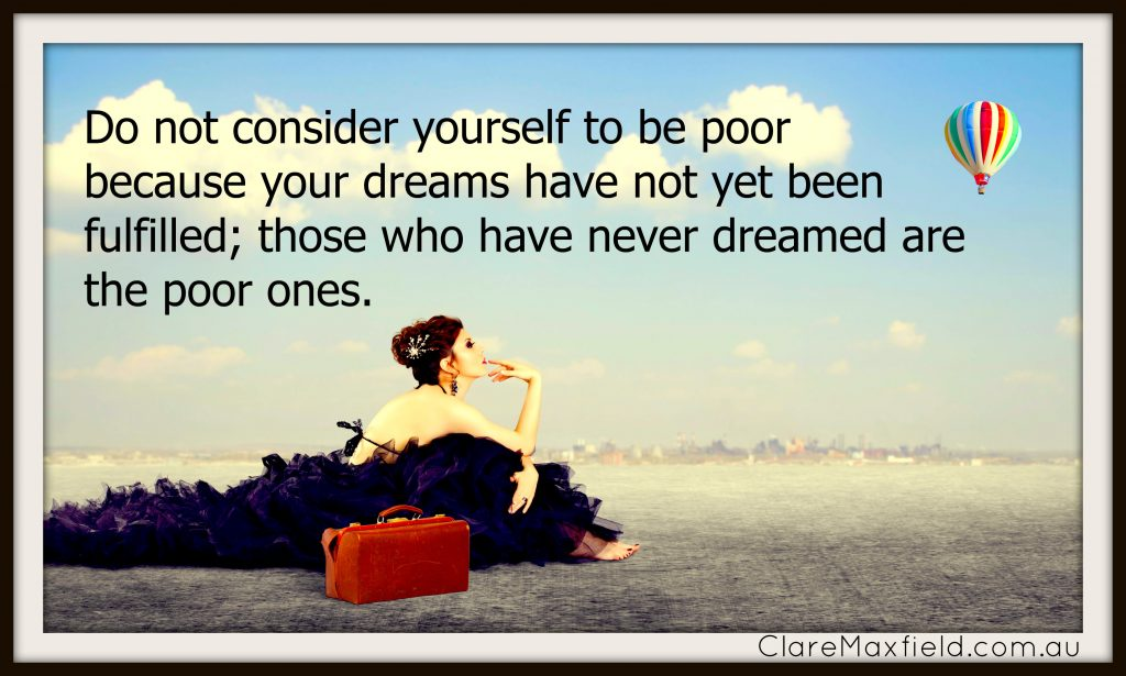 Do not consider yourself to be poor because your dreams have not yet been fulfilled; those who have never dreamed are the poor ones.
