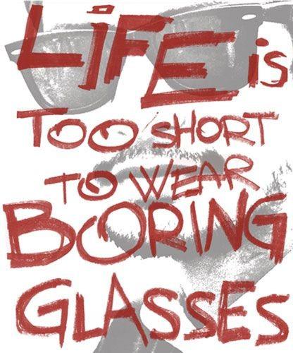 Life is too short to wear boring eyeglasses