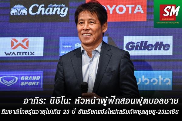 อากิระ นิชิโนะ หัวหน้าผู้ฝึกสอนฟุตบอลชายทีมชาติไทยรุ่นอายุไม่เกิน 23 ปี ยันเรียกแข้งใหม่เสริมทัพชุดลุยยู-23เอเชีย