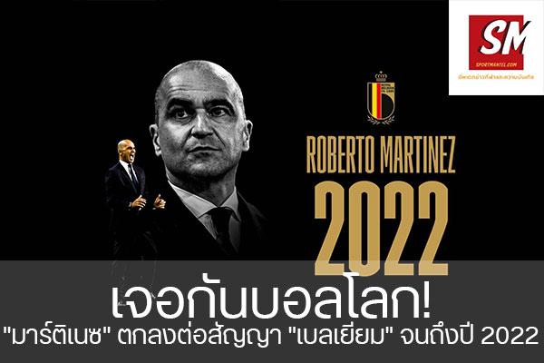 """เจอกันบอลโลก! """"มาร์ติเนซ"""" ตกลงต่อสัญญา """"เบลเยียม"""" จนถึงปี 2022"""