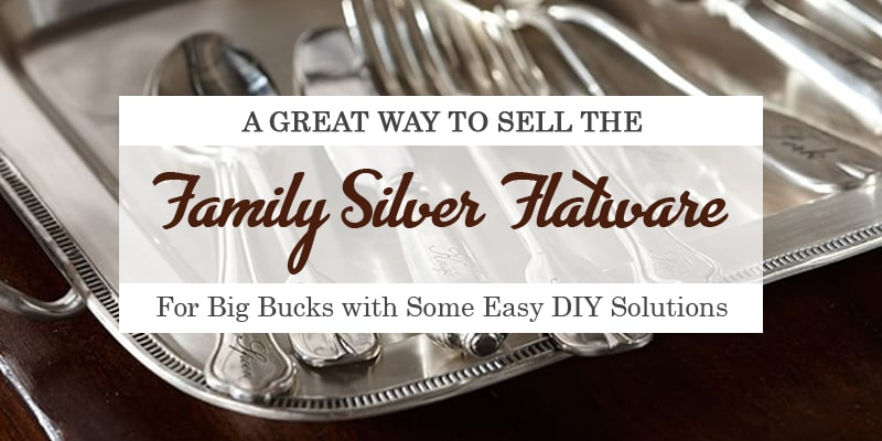 A Great Way to Sell the Family Silver Flatware for Big Bucks with Some Easy DIY Solutions