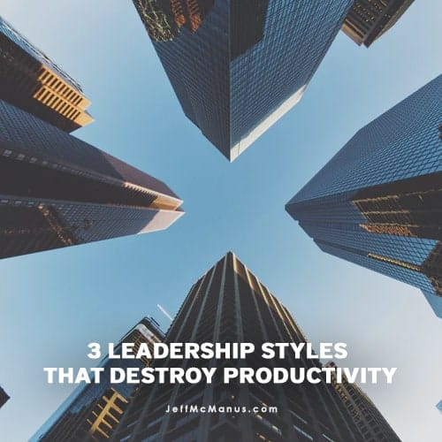 3 Leadership Styles that Destroy Productivity