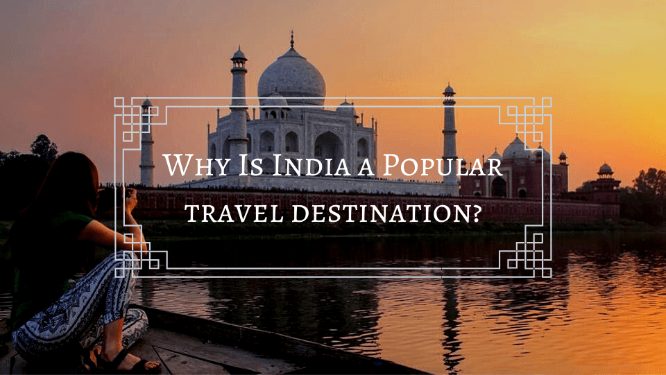 Why Is India a Popular travel destination? [Here's the Answer ]
