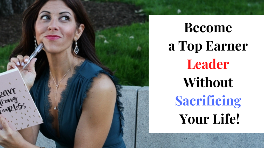 Become a Top Earner Leader Without Sacrificing Your Life!