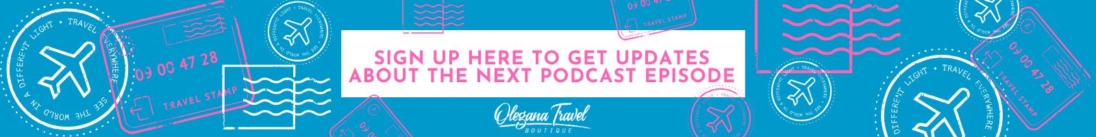 Banner - sign up for podcast updates - Olegana Travel Boutique