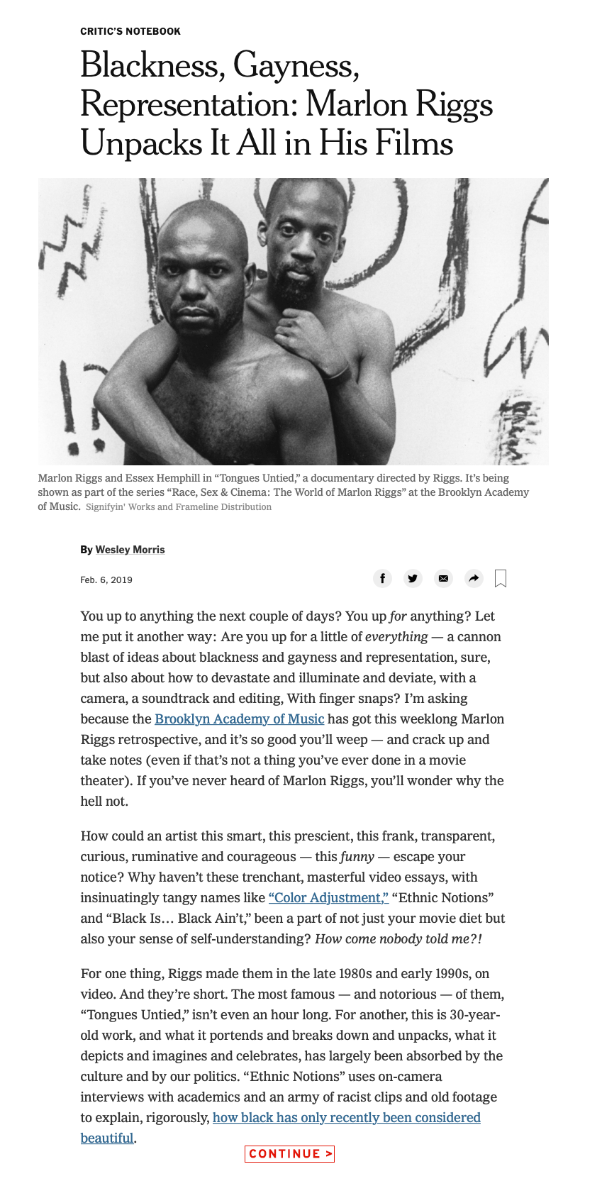 """Blackness, Gayness, Representation: Marlon Riggs Unpacks It All in His Films ... For one thing, Riggs made them in the late 1980s and early 1990s, on video. And they're short. The most famous — and notorious — of them, """"Tongues Untied,"""" isn't even an hour long. For another, this is 30-year-old work, and what it portends and breaks down and unpacks, what it depicts and imagines and celebrates, has largely been absorbed by the culture and by our politics. """"Ethnic Notions"""" uses on-camera interviews with academics and an army of racist clips and old footage to explain, rigorously, how black has only recently been considered beautiful..."""