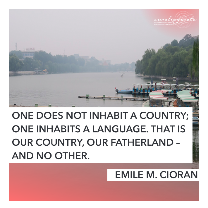 One does not inhabit a country; one inhabits a language. That is our country, our fatherland – and no other. EMILE M. CIORAN