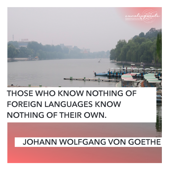 Those who know nothing of foreign languages know nothing of their own. JOHANN WOLFGANG VON GOETHE