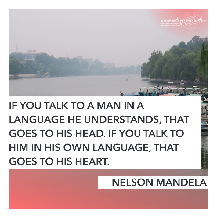 If you talk to a man in a language he understands, that goes to his head. If you talk to him in his own language, that goes to his heart. NELSON MANDELA