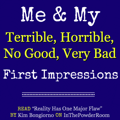Terrible Horrible No Good Very Bad First Impressions by @LetMeStart on @InThePowderRoom