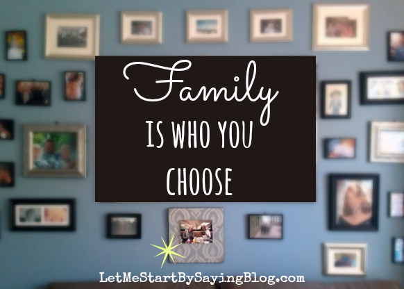 Family is who you choose by Kim Bongiorno @letmestart