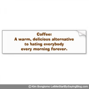 Coffee A warm delicious alternative to hating everybody every morning forever by Kim Bongiorno LetMeStartBySaying Bumper Sticker