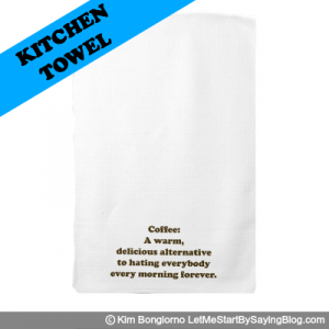Coffee A warm delicious alternative to hating everybody every morning forever by Kim Bongiorno LetMeStartBySaying KITCHEN TOWEL
