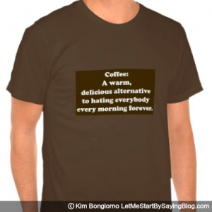 Coffee A warm delicious alternative to hating everybody every morning forever by Kim Bongiorno LetMeStartBySaying MENS TEE