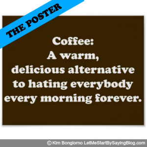 Coffee A warm delicious alternative to hating everybody every morning forever by Kim Bongiorno LetMeStartBySaying POSTER