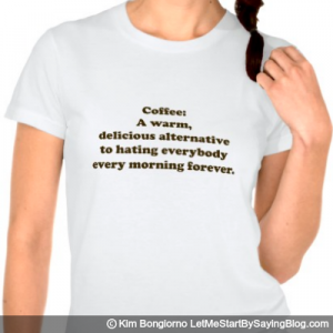 Coffee A warm delicious alternative to hating everybody every morning forever by Kim Bongiorno LetMeStartBySaying WOMENS TEE