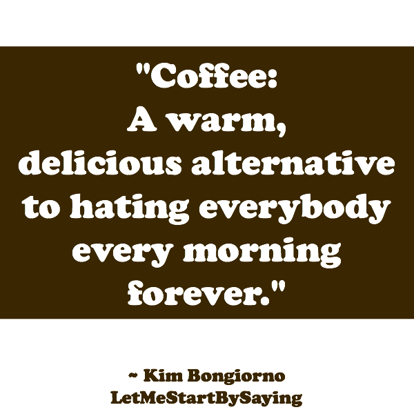 Coffee A warm delicious alternative to hating everybody every morning forever by Kim Bongiorno of LetMeStartBySayingBlog