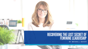 Recovering the Lost Secret of Feminine Leadership