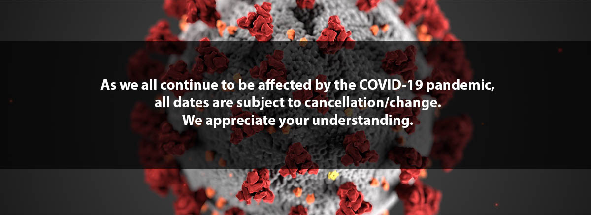 As we all continue to be affected by the COVID-19 pandemic, all dates are subject to cancellation/change. We appreciate your understanding.