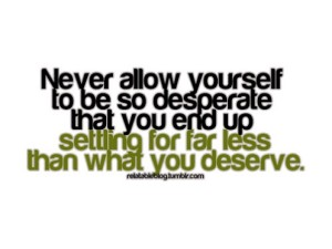 never-allow-yourself-to-be-so-desperate-that-you-end-up-settling-for-far-less-than-you-deserve