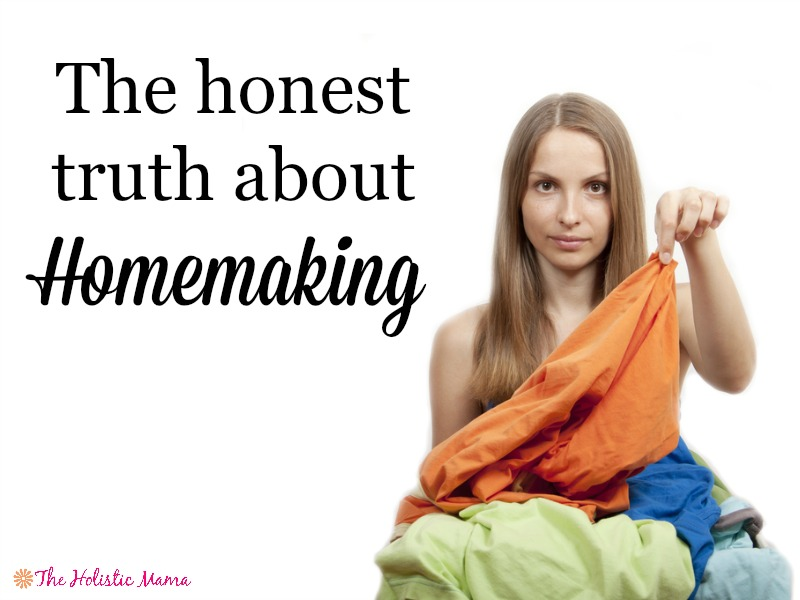 the honest truth about homemaking