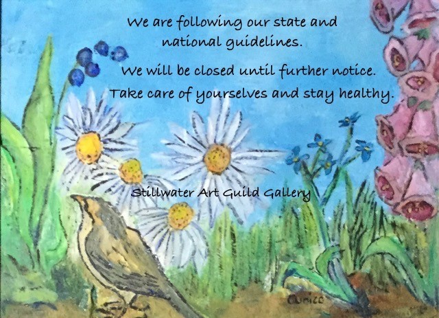 We are following our state and national guidelines. We will be closed until further notice. Take care of yourselves and stay healthy. Stillwater Art Guild Gallery.