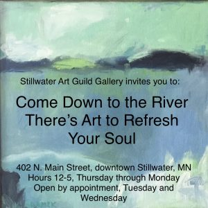 Stillwater Art Guild Gallery invites you to: Come Down to the River There's Art to Refresh Your Soul 402 N. Main Street, downtown Stillwater, MN Hours 12-5, Thursday through Monday Open by appointment, Tuesday and Wednesday