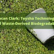 Duncan Clark: Teysha Technologies' Natural Waste-Derived Biodegradable Deal