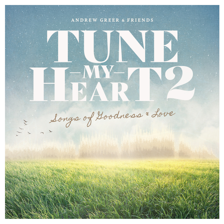Music News: Andrew Greer & Friends' Tune My Heart 2 Offers Intimate Moments Of Worship From Genre-Spanning Luminaries