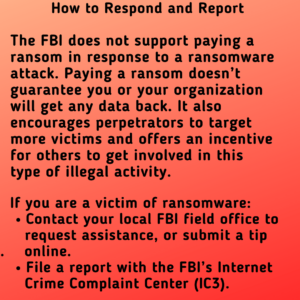 How to Respond and Report: the FBI does not support paying a ransom in response to a ransomware attack. Paying a ransom doesn't guarantee you or your organization will get any data back. It also encourages perpetrators to target more victims and offers an incentive for others to get involved in this type of illegal activity. If you are a victim of ransomware: Contact your local FBI field office to request assistance, or submit a tip . online. File a report with the FBI's Internet Crime Complaint Center (IC3).