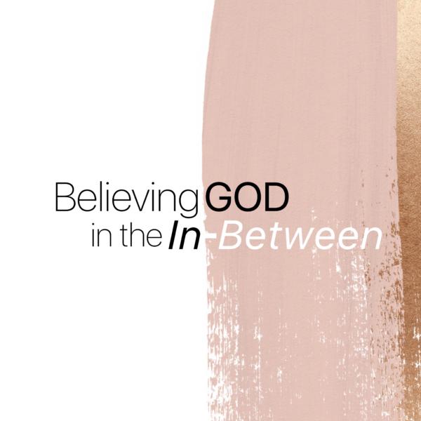 Believing God in the In-Between