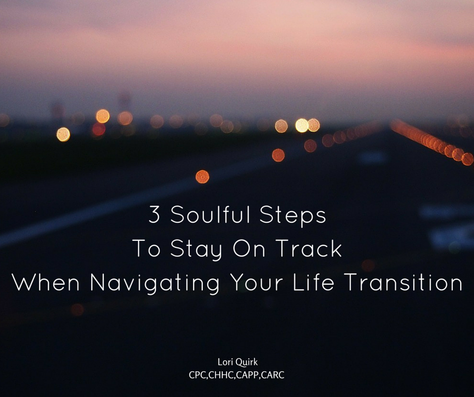 3 Soulful Steps To Stay On Track When Navigating Your Life Transition.