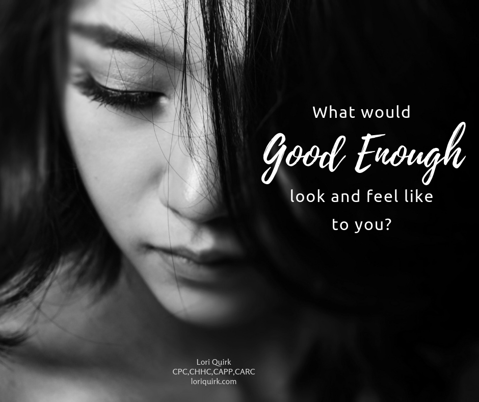 What Would Good Enough Look And Feel Like To You?