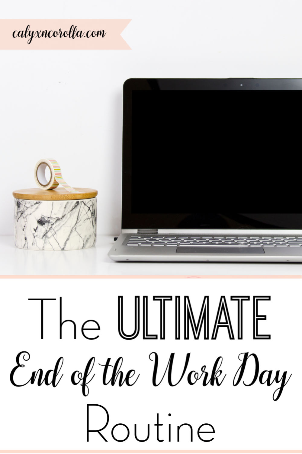 The Ultimate End of the Work Day Routine | Calyx and Corolla