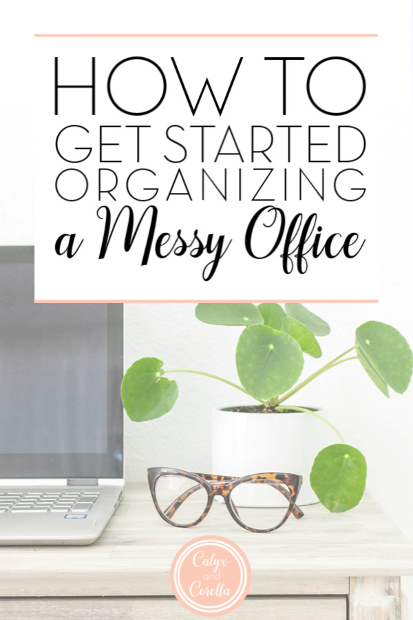 How to Get Started Organizing a Messy Office | Calyx and Corolla