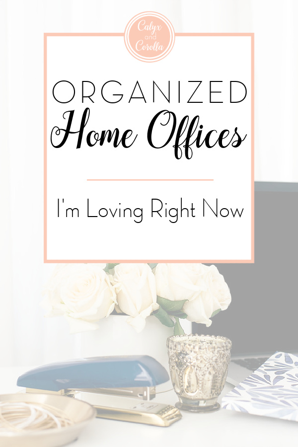 Organized Home Offices I'm Loving Right Now | Calyx and Corolla