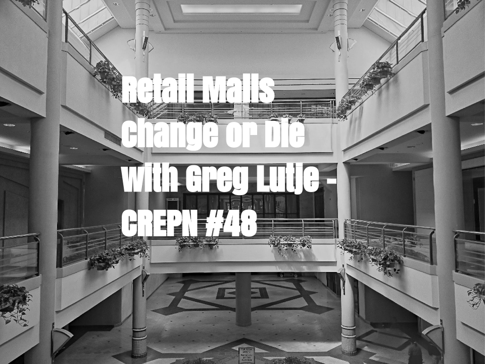Retail Malls = Change or Die with Greg Lutje - CREPN #48