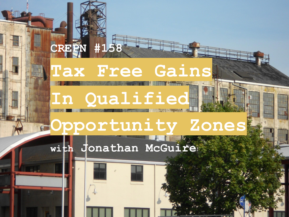 CREPN #158 - Tax Free Gains in Qualified Opportunity Zones with Jonathan McGuire