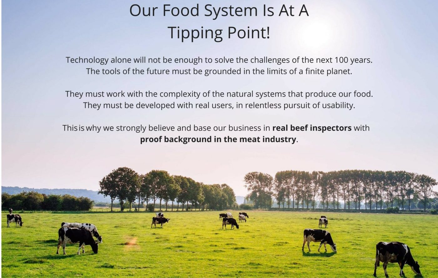 Technology alone will not be enough to solve the challenges of the next 100 years. The tools of the future must be grounded in the limits of a finite planet. They must work with the complexity of the natural systems that produce our food. They must be developed with real users, in relentless pursuit of usability. This why we strongly believe and base our business in real beef inspectors with proof background in the meat industry.