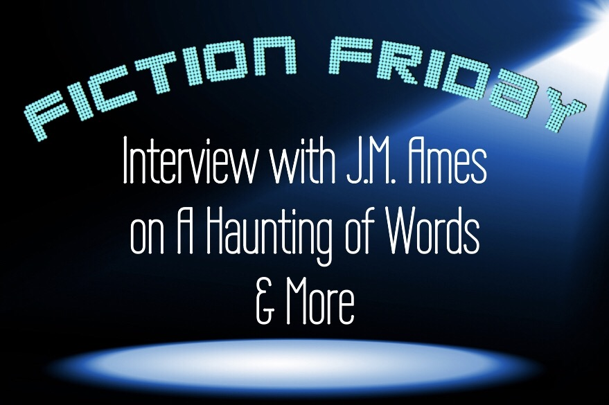 Fiction Friday: Interview with J.M. Ames from A Haunting of Words