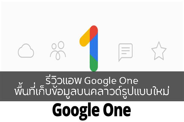 รีวิวแอพ Google One พื้นที่เก็บข้อมูลบนคลาวด์รูปแบบใหม่ วงการไอที โปรแกรมใหม่ Review Google One